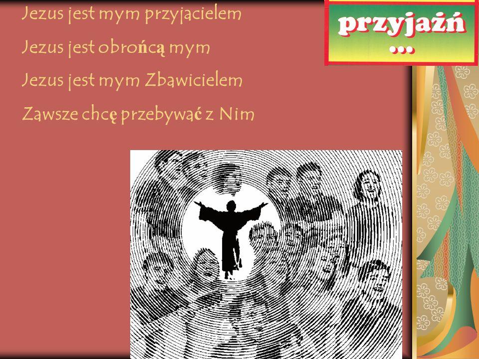 Jezus jest mym przyjacielem Jezus jest obrońcą mym Jezus jest mym Zbawicielem Zawsze chcę przebywać z Nim