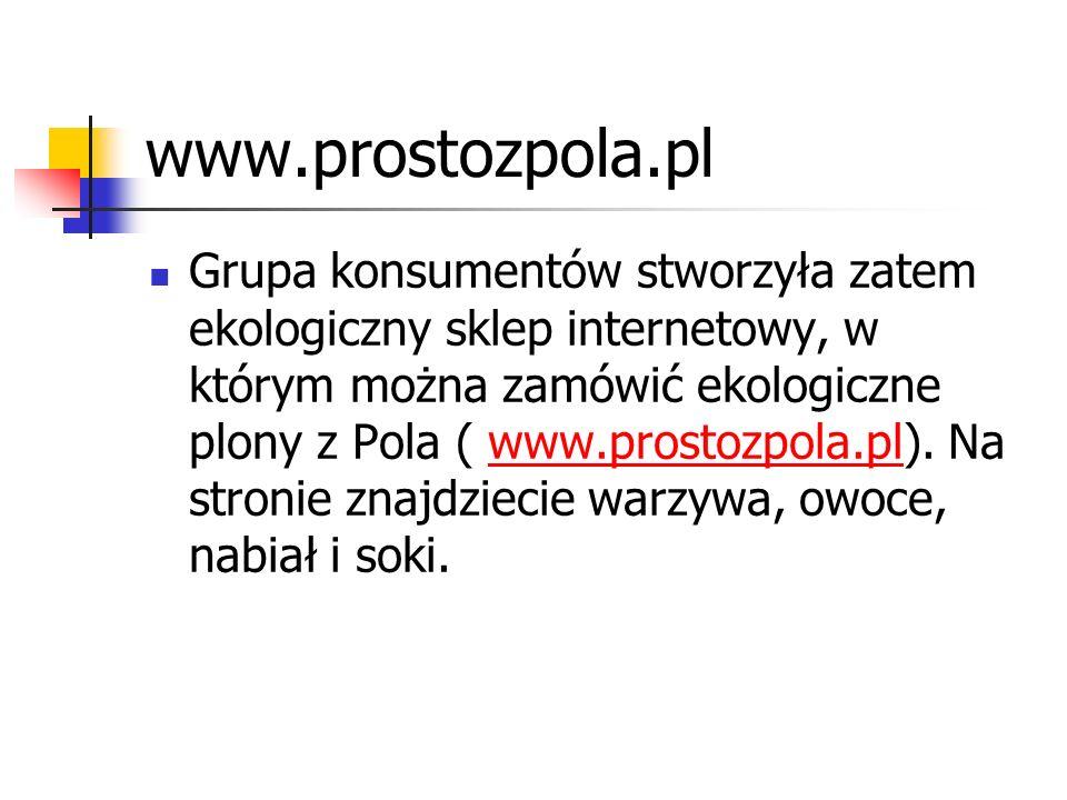www.prostozpola.pl Grupa konsumentów stworzyła zatem ekologiczny sklep internetowy, w którym można zamówić ekologiczne plony z Pola ( www.prostozpola.pl).