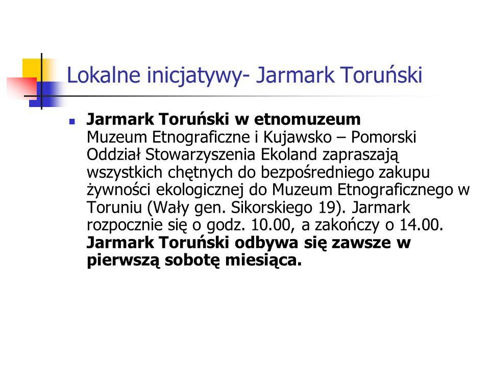 Lokalne inicjatywy- Jarmark Toruński Jarmark Toruński w etnomuzeum Muzeum Etnograficzne i Kujawsko – Pomorski Oddział Stowarzyszenia Ekoland zapraszają wszystkich chętnych do bezpośredniego zakupu żywności ekologicznej do Muzeum Etnograficznego w Toruniu (Wały gen.
