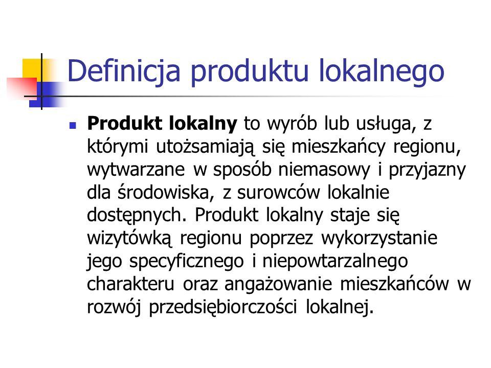 Definicja produktu lokalnego Produkt lokalny to wyrób lub usługa, z którymi utożsamiają się mieszkańcy regionu, wytwarzane w sposób niemasowy i przyjazny dla środowiska, z surowców lokalnie dostępnych.