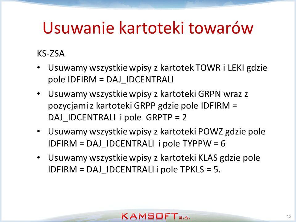 Usuwanie kartoteki towarów 15 KS-ZSA Usuwamy wszystkie wpisy z kartotek TOWR i LEKI gdzie pole IDFIRM = DAJ_IDCENTRALI Usuwamy wszystkie wpisy z karto