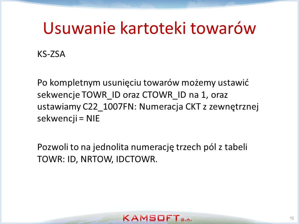 Usuwanie kartoteki towarów 16 KS-ZSA Po kompletnym usunięciu towarów możemy ustawić sekwencje TOWR_ID oraz CTOWR_ID na 1, oraz ustawiamy C22_1007FN: N