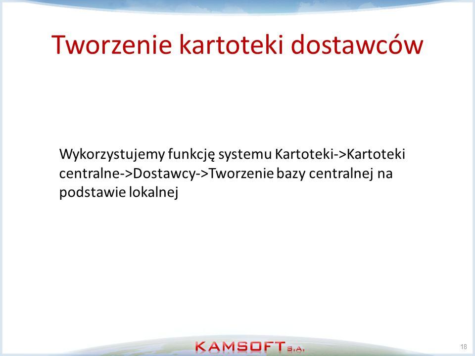 Tworzenie kartoteki dostawców 18 Wykorzystujemy funkcję systemu Kartoteki->Kartoteki centralne->Dostawcy->Tworzenie bazy centralnej na podstawie lokal