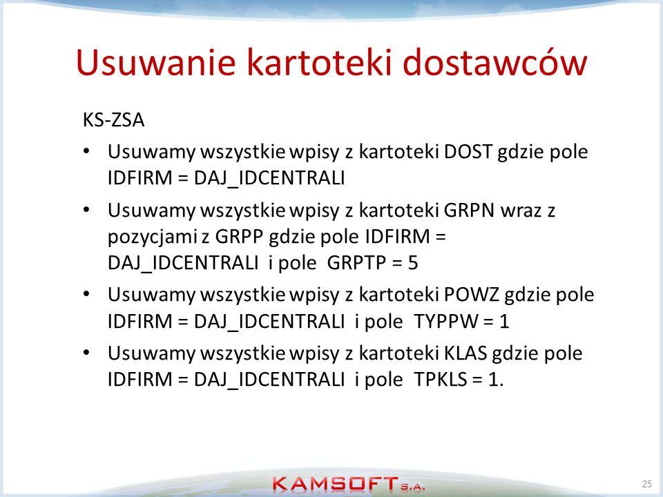 Usuwanie kartoteki dostawców 25 KS-ZSA Usuwamy wszystkie wpisy z kartoteki DOST gdzie pole IDFIRM = DAJ_IDCENTRALI Usuwamy wszystkie wpisy z kartoteki