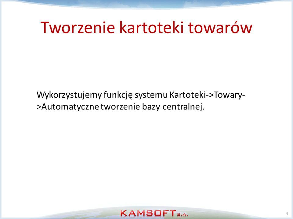 Tworzenie kartoteki towarów 4 Wykorzystujemy funkcję systemu Kartoteki->Towary- >Automatyczne tworzenie bazy centralnej.