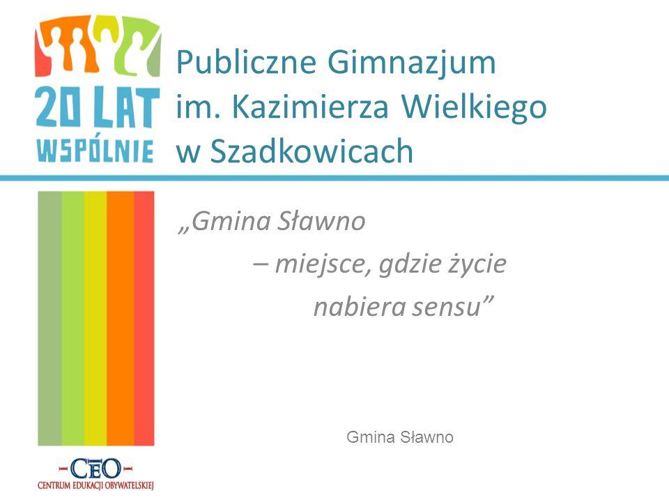 Publiczne Gimnazjum im. Kazimierza Wielkiego w Szadkowicach Gmina Sławno – miejsce, gdzie życie nabiera sensu Gmina Sławno