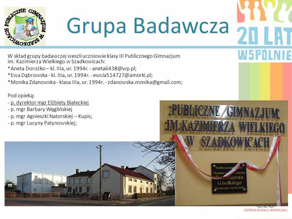 Grupa Badawcza W skład grupy badawczej weszli uczniowie klasy III Publicznego Gimnazjum im. Kazimierza Wielkiego w Szadkowicach: *Aneta Dorożko – kl.