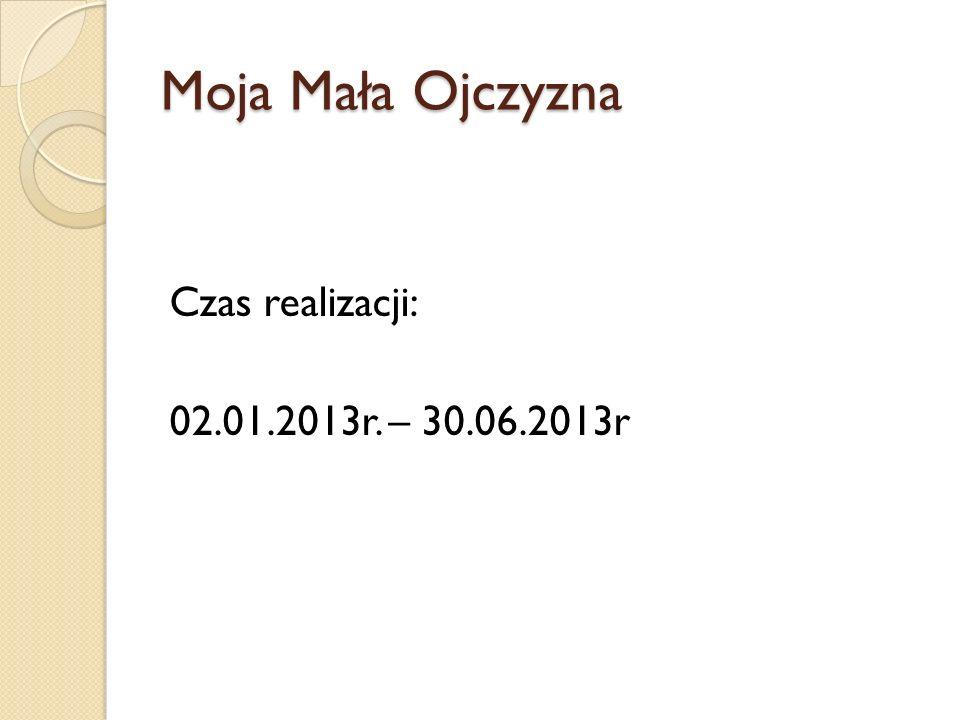 Moja Mała Ojczyzna Czas realizacji: 02.01.2013r. – 30.06.2013r