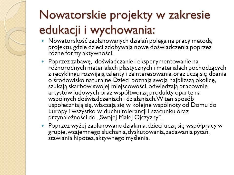 Nowatorskie projekty w zakresie edukacji i wychowania: Nowatorskość zaplanowanych działań polega na pracy metodą projektu, gdzie dzieci zdobywają nowe