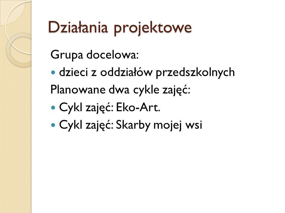 Działania projektowe Grupa docelowa: dzieci z oddziałów przedszkolnych Planowane dwa cykle zajęć: Cykl zajęć: Eko-Art. Cykl zajęć: Skarby mojej wsi