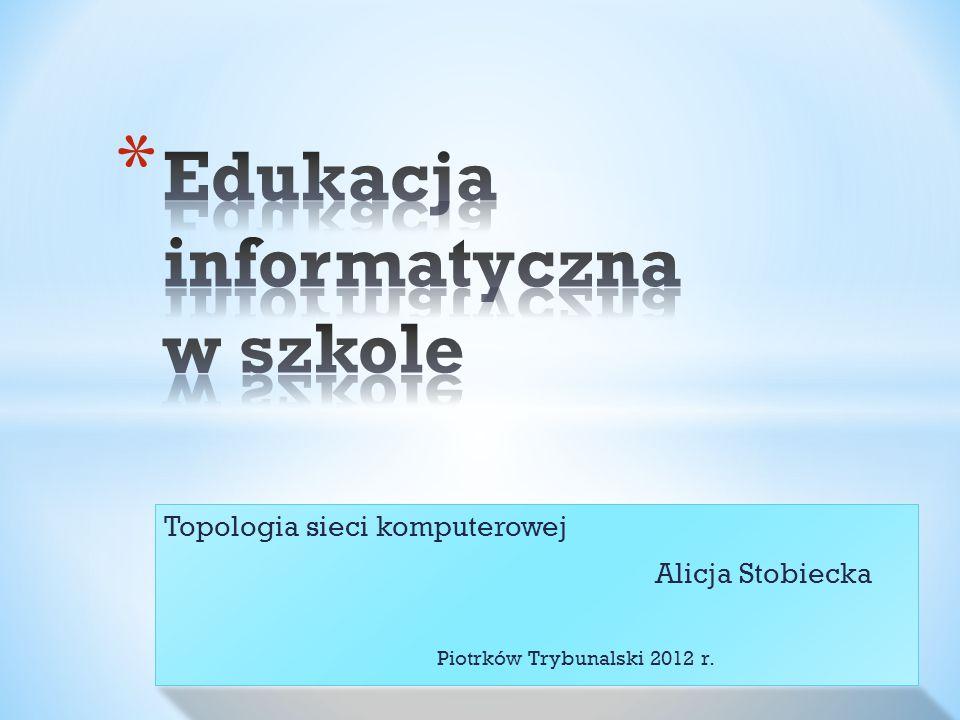Topologia sieci komputerowej Alicja Stobiecka Piotrków Trybunalski 2012 r.