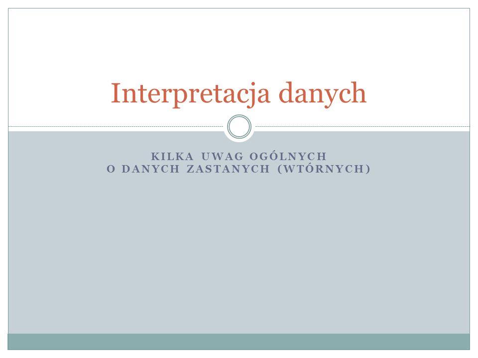 KILKA UWAG OGÓLNYCH O DANYCH ZASTANYCH (WTÓRNYCH) Interpretacja danych