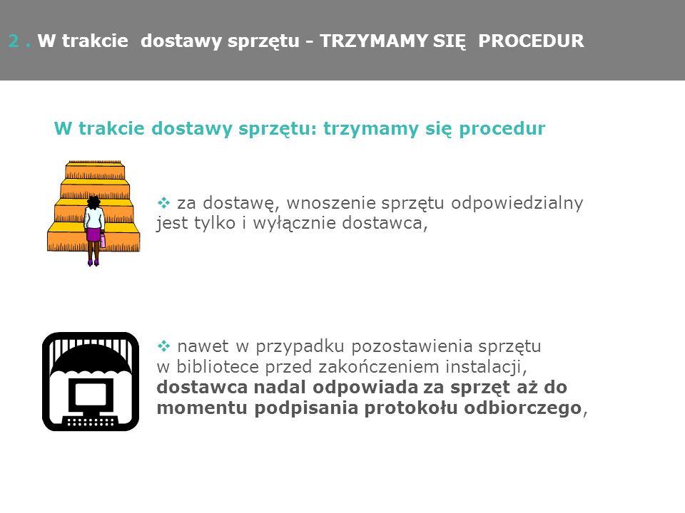 2. W trakcie dostawy sprzętu - TRZYMAMY SIĘ PROCEDUR W trakcie dostawy sprzętu: trzymamy się procedur za dostawę, wnoszenie sprzętu odpowiedzialny jes
