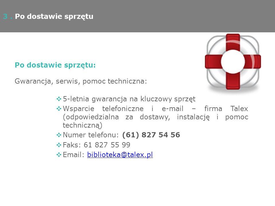 Po dostawie sprzętu: Gwarancja, serwis, pomoc techniczna: 5-letnia gwarancja na kluczowy sprzęt Wsparcie telefoniczne i e-mail – firma Talex (odpowiedzialna za dostawy, instalację i pomoc techniczną) Numer telefonu: (61) 827 54 56 Faks: 61 827 55 99 Email: biblioteka@talex.plbiblioteka@talex.pl 3.