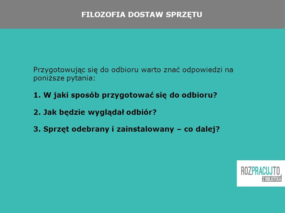 FILOZOFIA DOSTAW SPRZĘTU Przygotowując się do odbioru warto znać odpowiedzi na poniższe pytania: 1.