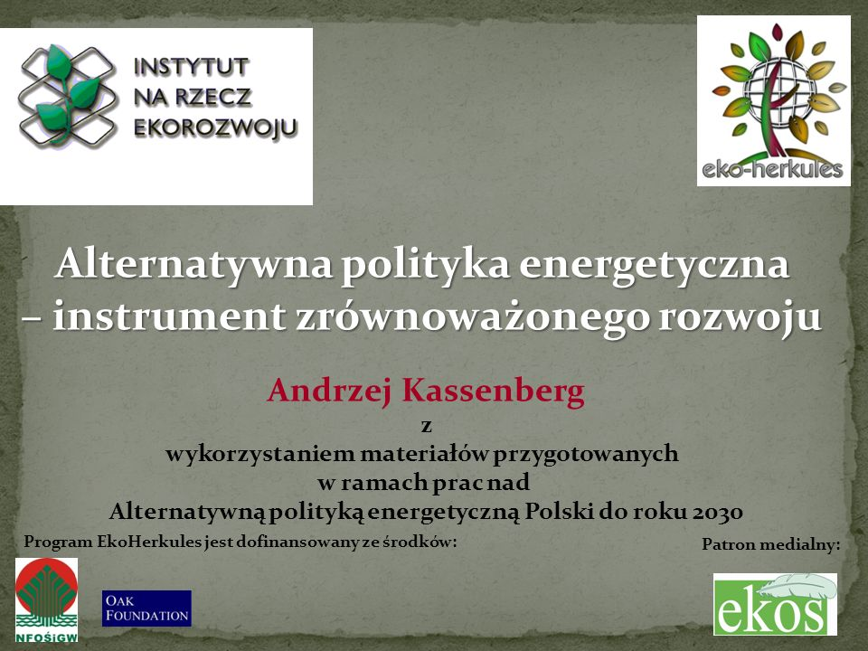 3.031 Alternatywna polityka energetyczna – instrument zrównoważonego rozwoju Andrzej Kassenberg z wykorzystaniem materiałów przygotowanych w ramach prac nad Alternatywną polityką energetyczną Polski do roku 2030 Patron medialny: Program EkoHerkules jest dofinansowany ze środków: