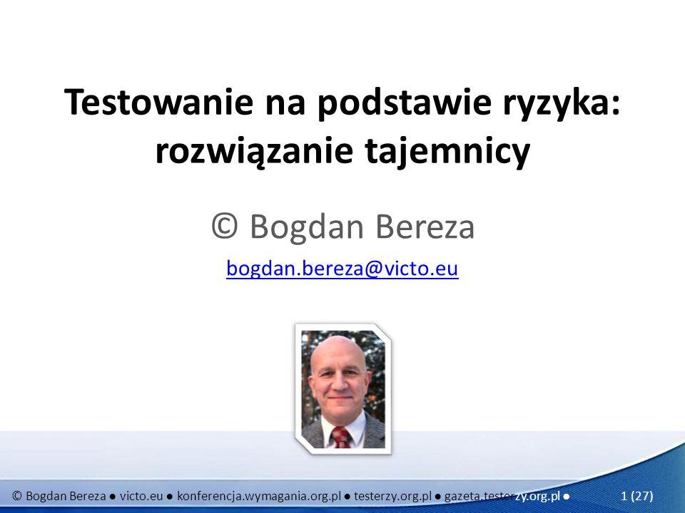 © Bogdan Bereza victo.eu konferencja.wymagania.org.pl testerzy.org.pl gazeta.testerzy.org.pl 2 (27) Wysłuchali Państwo dzisiaj: Jakość = Krew + Pot - w 2003 roku planowaliśmy, aby SJSI nazwać POT, a jego hasło miało być POT I ŁZY Standardy nie bolą i nie szkodzą na wydajność - przeciwnie Aby świat był holistycznie lepszy… tylko po co.
