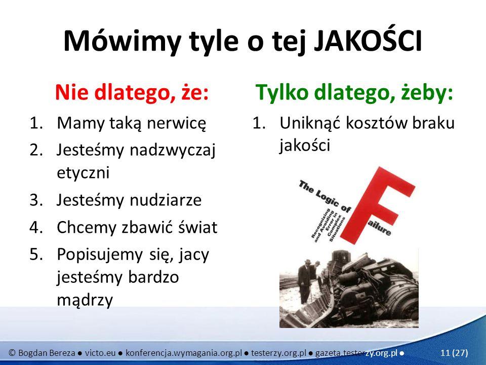 © Bogdan Bereza victo.eu konferencja.wymagania.org.pl testerzy.org.pl gazeta.testerzy.org.pl 11 (27) Mówimy tyle o tej JAKOŚCI Nie dlatego, że: 1.Mamy