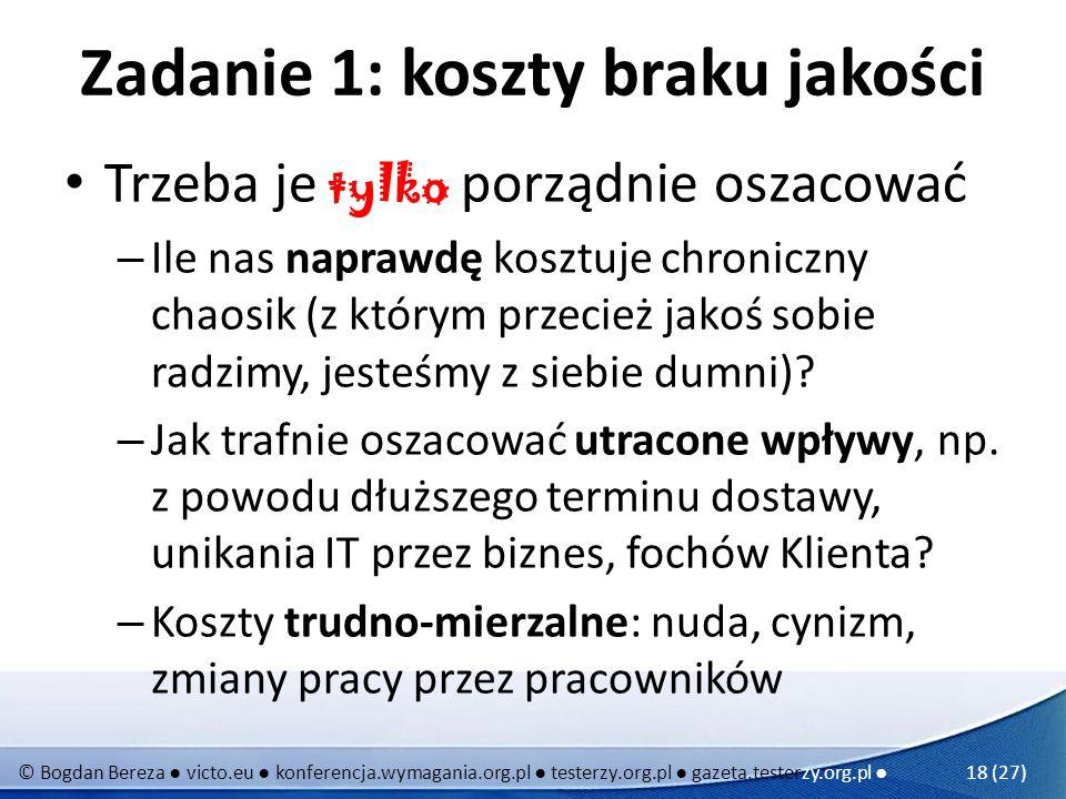 © Bogdan Bereza victo.eu konferencja.wymagania.org.pl testerzy.org.pl gazeta.testerzy.org.pl 18 (27) Zadanie 1: koszty braku jakości Trzeba je tylko p
