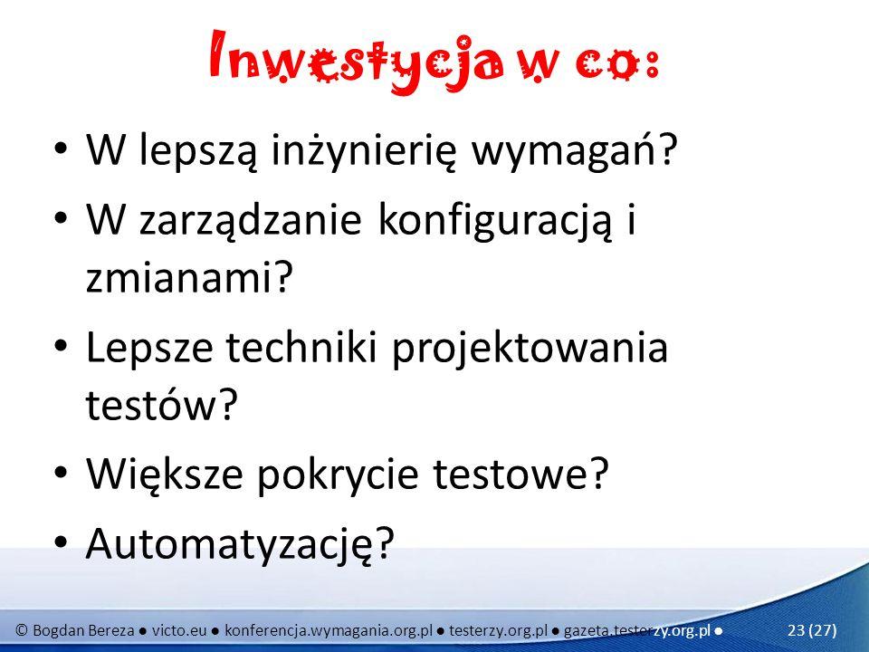 © Bogdan Bereza victo.eu konferencja.wymagania.org.pl testerzy.org.pl gazeta.testerzy.org.pl 23 (27) Inwestycja w co: W lepszą inżynierię wymagań? W z