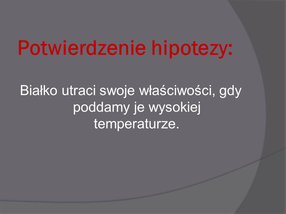 Potwierdzenie hipotezy: Białko utraci swoje właściwości, gdy poddamy je wysokiej temperaturze.