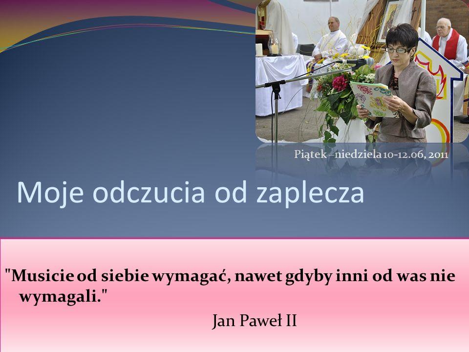 Moje odczucia od zaplecza Musicie od siebie wymagać, nawet gdyby inni od was nie wymagali. Jan Paweł II Piątek –niedziela 10-12.06, 2011