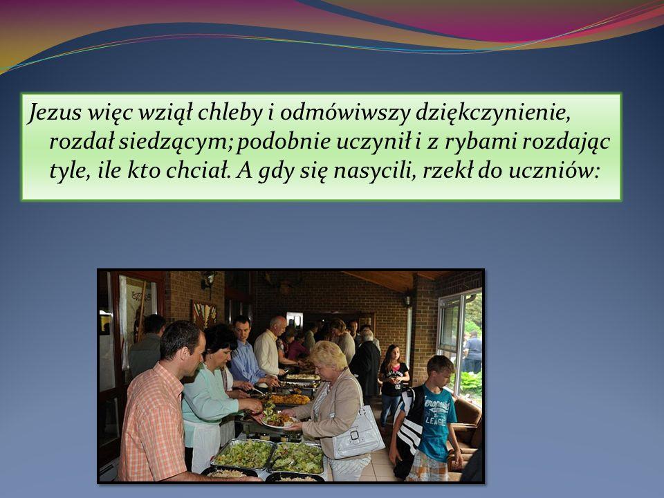 Jezus więc wziął chleby i odmówiwszy dziękczynienie, rozdał siedzącym; podobnie uczynił i z rybami rozdając tyle, ile kto chciał.