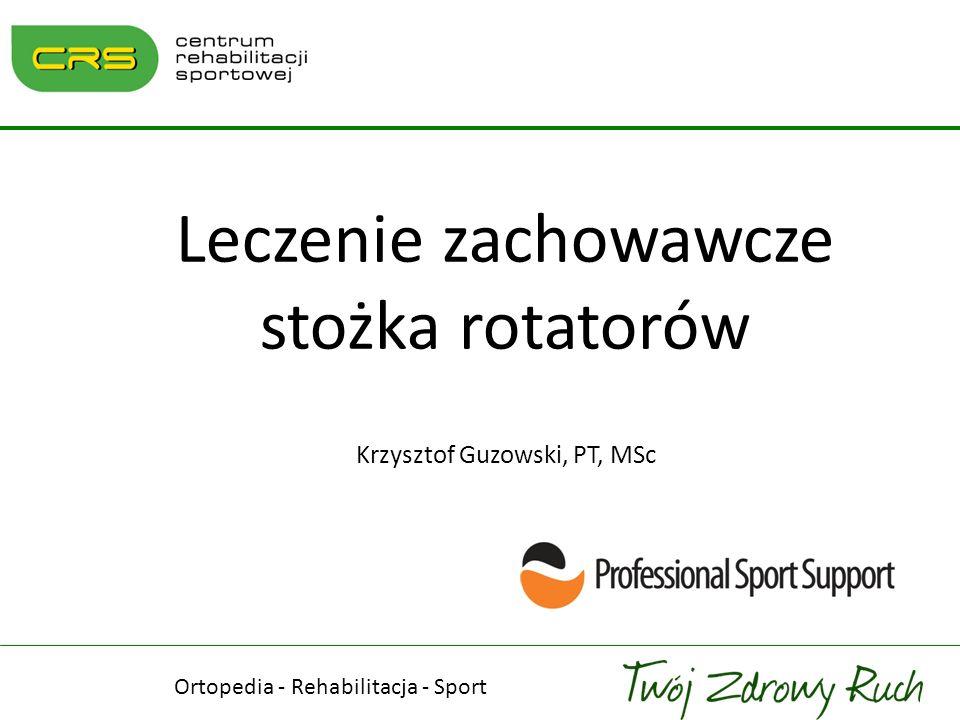 Leczenie zachowawcze stożka rotatorów Krzysztof Guzowski, PT, MSc Ortopedia - Rehabilitacja - Sport