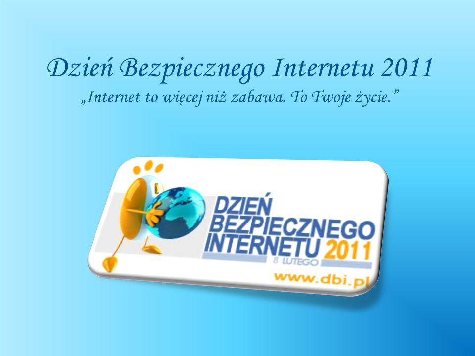 Dzień Bezpiecznego Internetu 2011 Internet to więcej niż zabawa. To Twoje życie.
