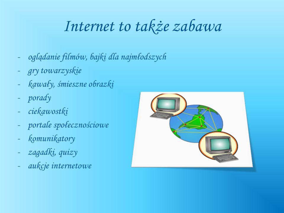 Internet to także zabawa -oglądanie filmów, bajki dla najmłodszych -gry towarzyskie -kawały, śmieszne obrazki -porady -ciekawostki -portale społecznoś