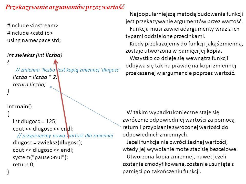#include using namespace std; int zwieksz (int liczba) { // zmienna liczba jest kopią zmiennej dlugosc liczba = liczba * 2; return liczba; } int main() { int dlugosc = 125; cout << dlugosc << endl; // przypisujemy nową wartość dla zmiennej dlugosc = zwieksz(dlugosc); cout << dlugosc << endl; system( pause >nul ); return 0; } Przekazywanie argumentów przez wartość Najpopularniejszą metodą budowania funkcji jest przekazywanie argumentów przez wartość.