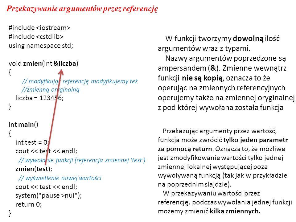 #include using namespace std; void zmien(int &liczba) { // modyfikując referencję modyfikujemy też //zmienną oryginalną liczba = 123456; } int main() { int test = 0; cout << test << endl; // wywołanie funkcji (referencja zmiennej test ) zmien(test); // wyświetlenie nowej wartości cout << test << endl; system( pause >nul ); return 0; } Przekazywanie argumentów przez referencję W funkcji tworzymy dowolną ilość argumentów wraz z typami.