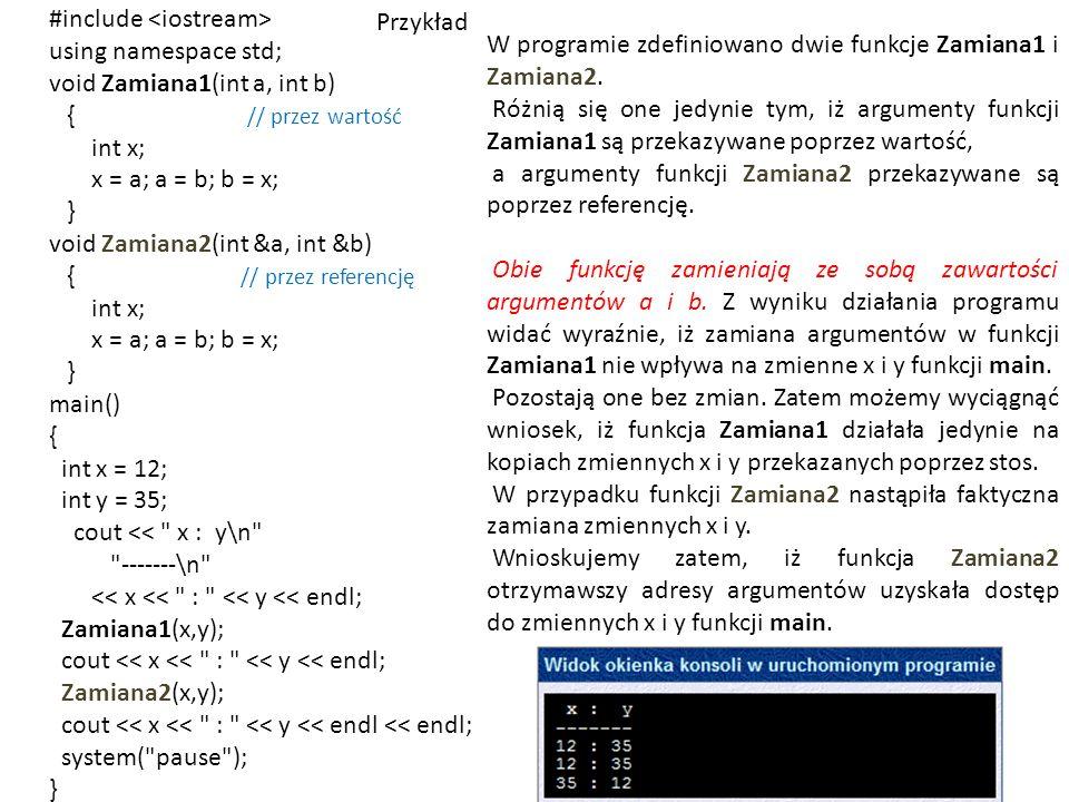 Przykład #include using namespace std; void Zamiana1(int a, int b) { // przez wartość int x; x = a; a = b; b = x; } void Zamiana2(int &a, int &b) { // przez referencję int x; x = a; a = b; b = x; } main() { int x = 12; int y = 35; cout << x : y\n -------\n << x << : << y << endl; Zamiana1(x,y); cout << x << : << y << endl; Zamiana2(x,y); cout << x << : << y << endl << endl; system( pause ); } W programie zdefiniowano dwie funkcje Zamiana1 i Zamiana2.