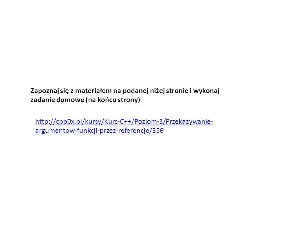 http://cpp0x.pl/kursy/Kurs-C++/Poziom-3/Przekazywanie- argumentow-funkcji-przez-referencje/356 Zapoznaj się z materiałem na podanej niżej stronie i wykonaj zadanie domowe (na końcu strony)