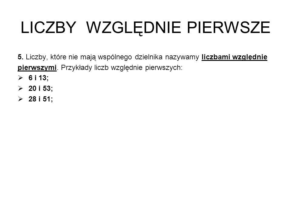 LICZBY WZGLĘDNIE PIERWSZE 5. Liczby, które nie mają wspólnego dzielnika nazywamy liczbami względnie pierwszymi. Przykłady liczb względnie pierwszych: