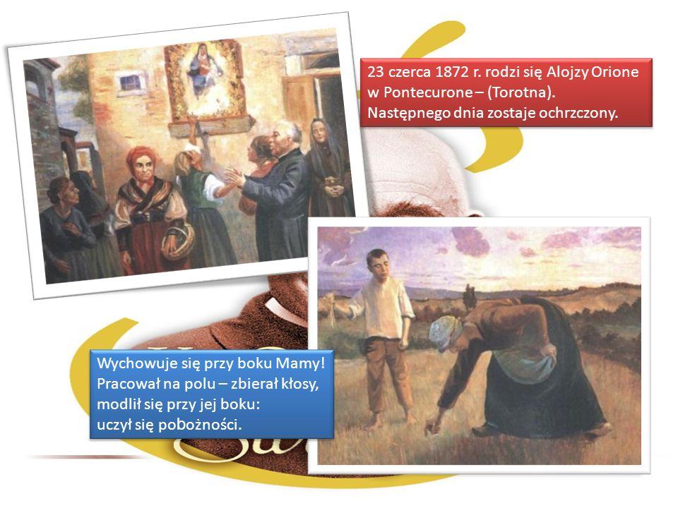 23 czerca 1872 r. rodzi się Alojzy Orione w Pontecurone – (Torotna). Następnego dnia zostaje ochrzczony. 23 czerca 1872 r. rodzi się Alojzy Orione w P