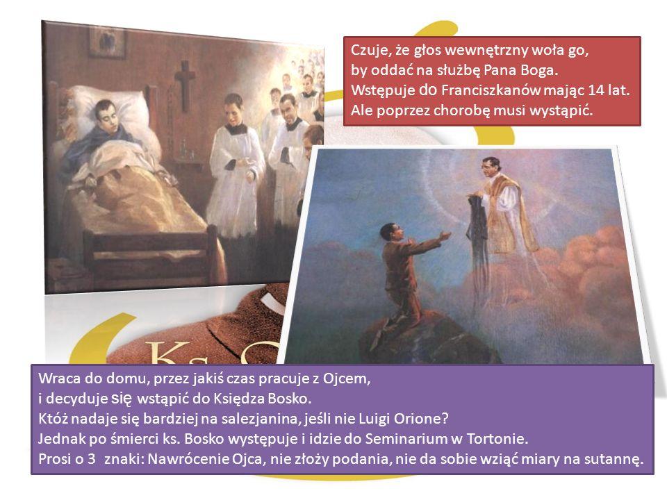 Czuje, że głos wewnętrzny woła go, by oddać na służbę Pana Boga. Wstępuje do Franciszkanów mając 14 lat. Ale poprzez chorobę musi wystąpić. Wraca do d