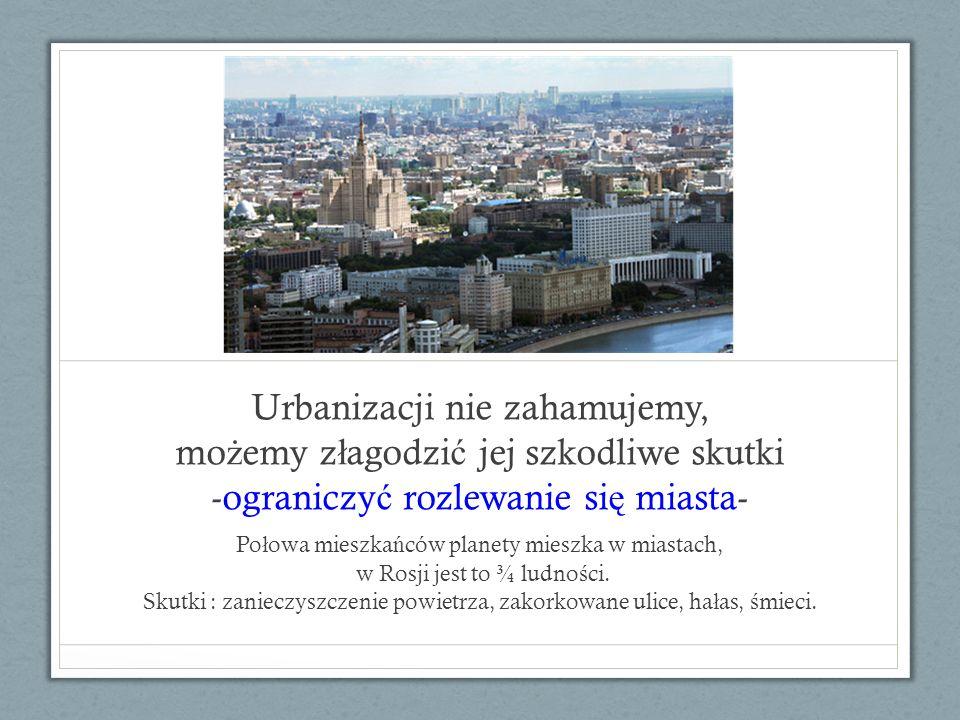 Urbanizacji nie zahamujemy, mo ż emy z ł agodzi ć jej szkodliwe skutki -ograniczy ć rozlewanie si ę miasta- Po ł owa mieszka ń ców planety mieszka w m