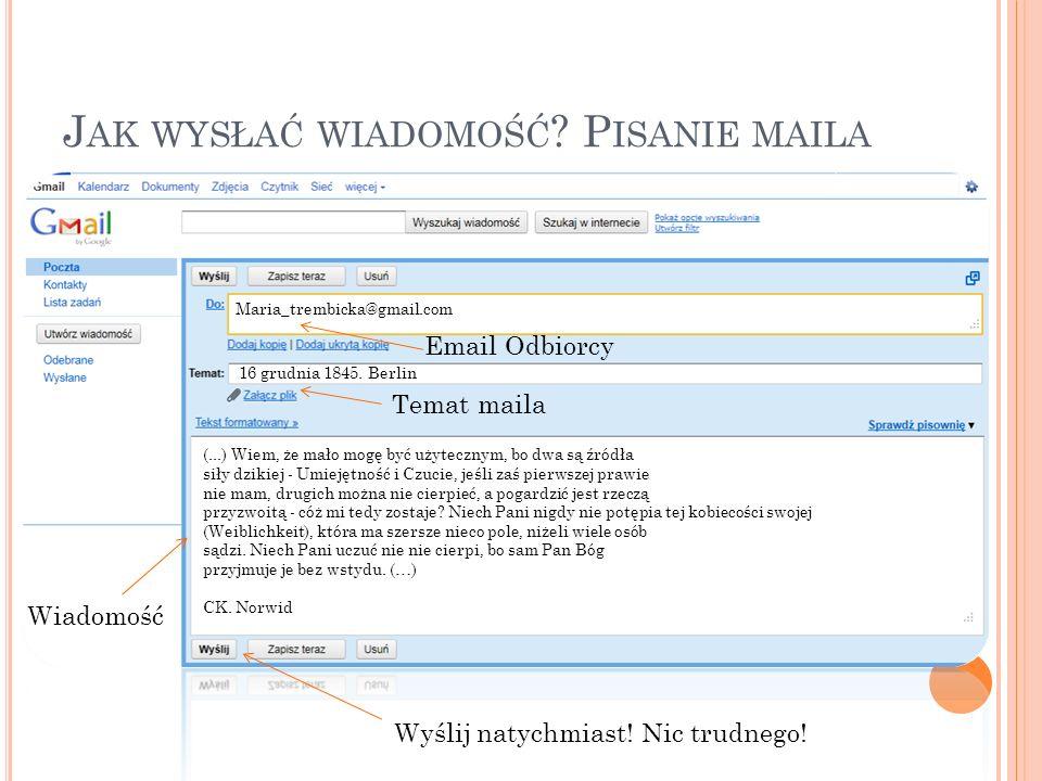 J AK WYSŁAĆ WIADOMOŚĆ ? P ISANIE MAILA Email Odbiorcy Temat maila Maria_trembicka@gmail.com 16 grudnia 1845. Berlin Wiadomość (...) Wiem, że mało mogę