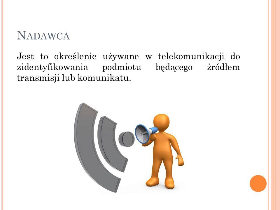 N ADAWCA Jest to określenie używane w telekomunikacji do zidentyfikowania podmiotu będącego źródłem transmisji lub komunikatu.
