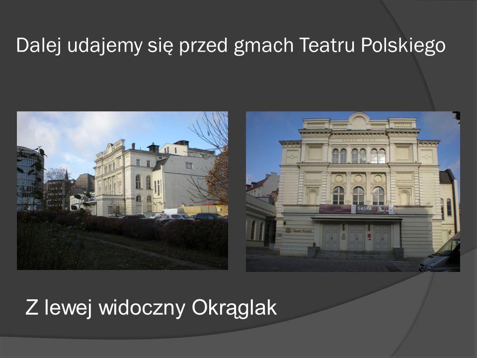 Dalej udajemy się przed gmach Teatru Polskiego Z lewej widoczny Okrąglak