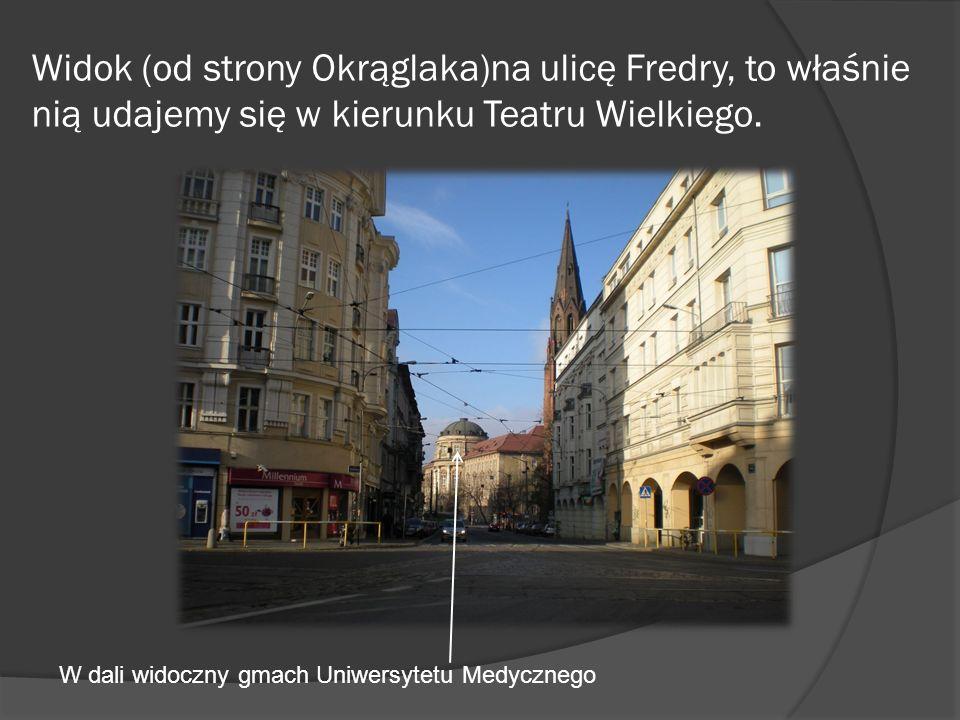 Widok (od strony Okrąglaka)na ulicę Fredry, to właśnie nią udajemy się w kierunku Teatru Wielkiego.