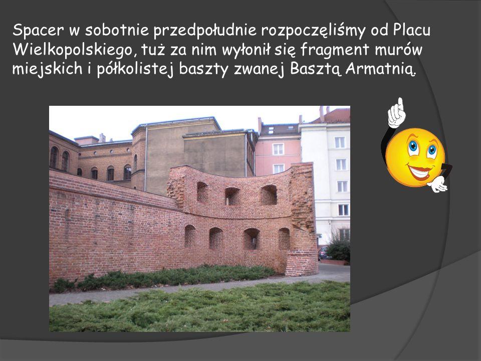 Spacer w sobotnie przedpołudnie rozpoczęliśmy od Placu Wielkopolskiego, tuż za nim wyłonił się fragment murów miejskich i półkolistej baszty zwanej Basztą Armatnią.