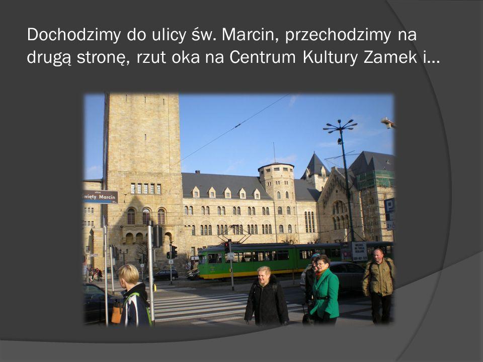 Dochodzimy do ulicy św. Marcin, przechodzimy na drugą stronę, rzut oka na Centrum Kultury Zamek i…