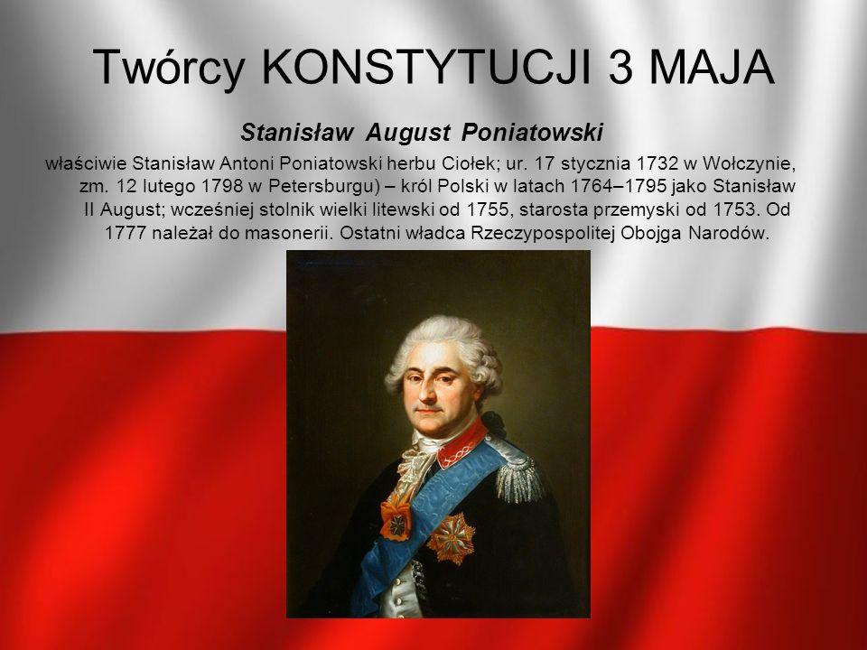 Twórcy KONSTYTUCJI 3 MAJA Stanisław August Poniatowski właściwie Stanisław Antoni Poniatowski herbu Ciołek; ur. 17 stycznia 1732 w Wołczynie, zm. 12 l