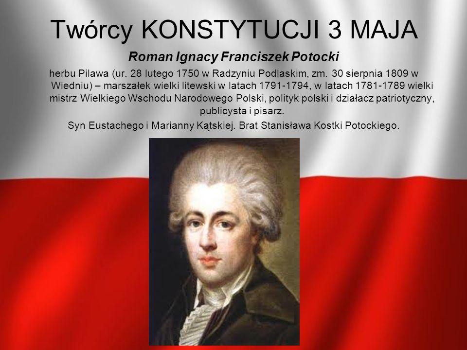 Twórcy KONSTYTUCJI 3 MAJA Roman Ignacy Franciszek Potocki herbu Pilawa (ur. 28 lutego 1750 w Radzyniu Podlaskim, zm. 30 sierpnia 1809 w Wiedniu) – mar