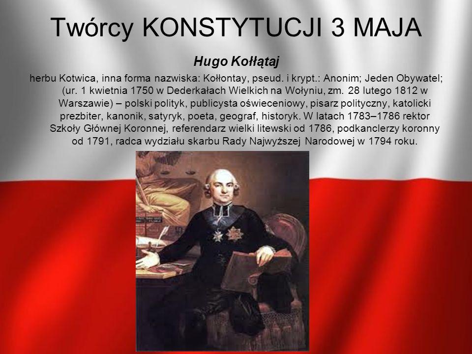 Twórcy KONSTYTUCJI 3 MAJA Hugo Kołłątaj herbu Kotwica, inna forma nazwiska: Kołłontay, pseud. i krypt.: Anonim; Jeden Obywatel; (ur. 1 kwietnia 1750 w