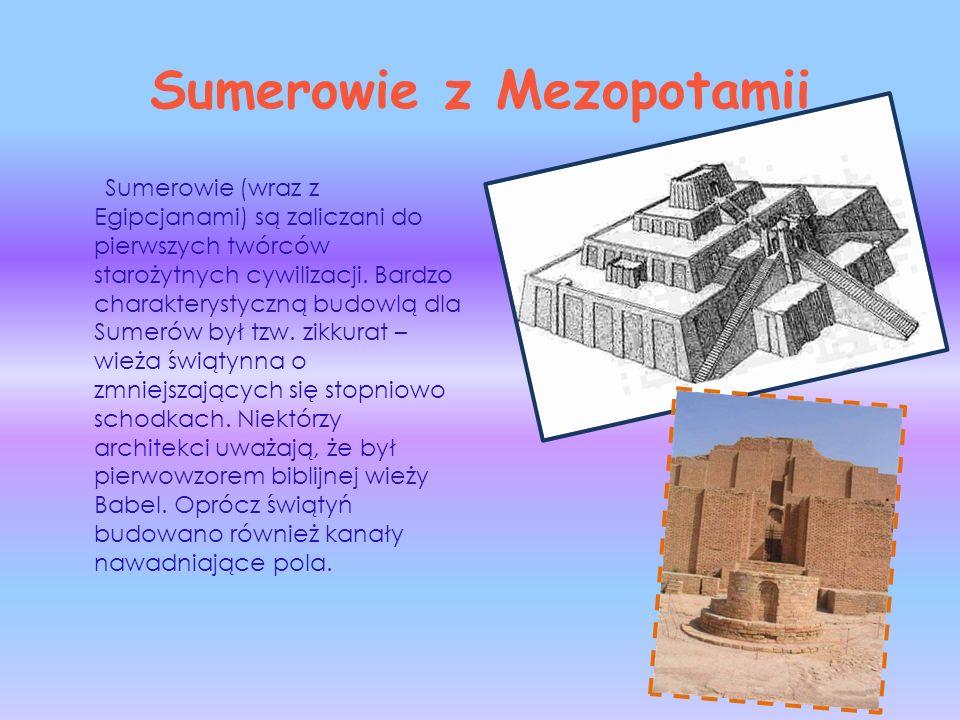 Sumerowie z Mezopotamii Sumerowie (wraz z Egipcjanami) są zaliczani do pierwszych twórców starożytnych cywilizacji. Bardzo charakterystyczną budowlą d