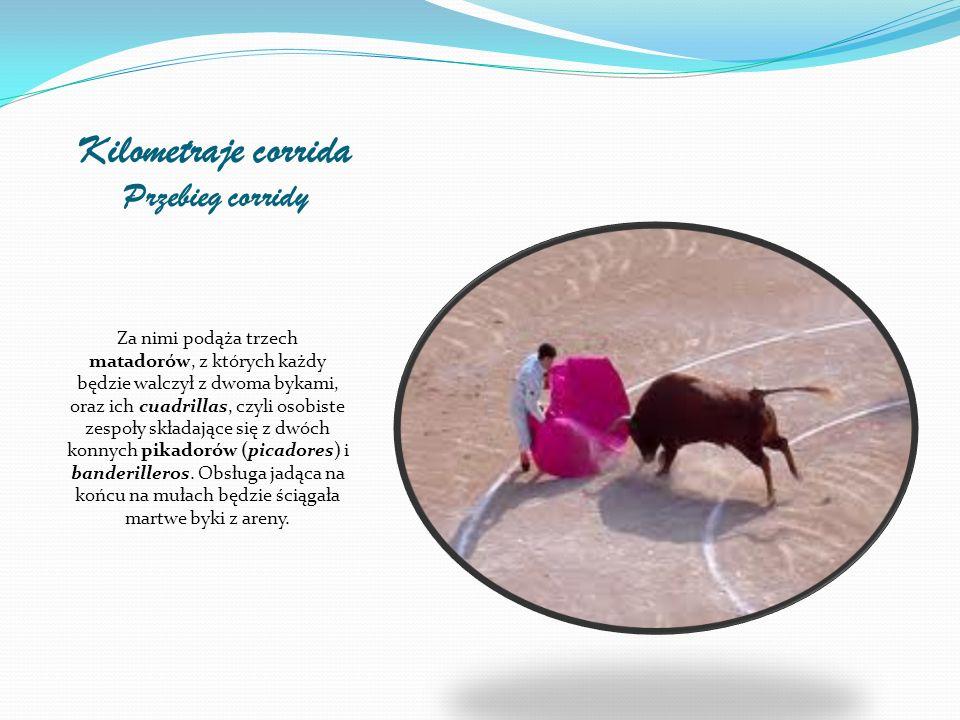 Kilometraje corrida Przebieg corridy Za nimi podąża trzech matadorów, z których każdy będzie walczył z dwoma bykami, oraz ich cuadrillas, czyli osobiste zespoły składające się z dwóch konnych pikadorów (picadores) i banderilleros.