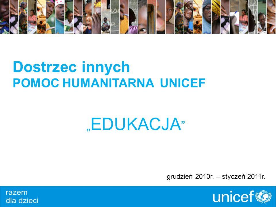 Dostrzec innych POMOC HUMANITARNA UNICEF EDUKACJA grudzień 2010r. – styczeń 2011r.